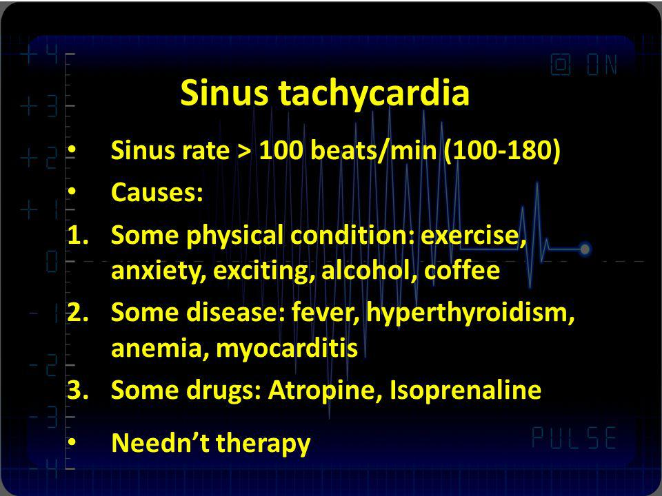 Sinus tachycardia Sinus rate > 100 beats/min (100-180) Causes: 1.Some physical condition: exercise, anxiety, exciting, alcohol, coffee 2.Some disease: