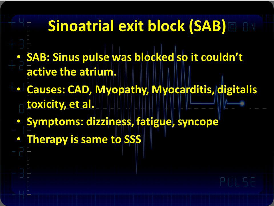 Sinoatrial exit block (SAB) SAB: Sinus pulse was blocked so it couldnt active the atrium. Causes: CAD, Myopathy, Myocarditis, digitalis toxicity, et a