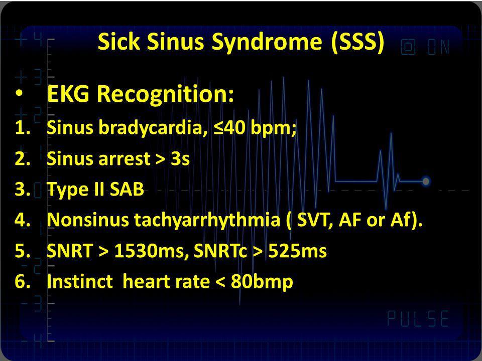 Sick Sinus Syndrome (SSS) EKG Recognition: 1.Sinus bradycardia, 40 bpm; 2.Sinus arrest > 3s 3.Type II SAB 4.Nonsinus tachyarrhythmia ( SVT, AF or Af).