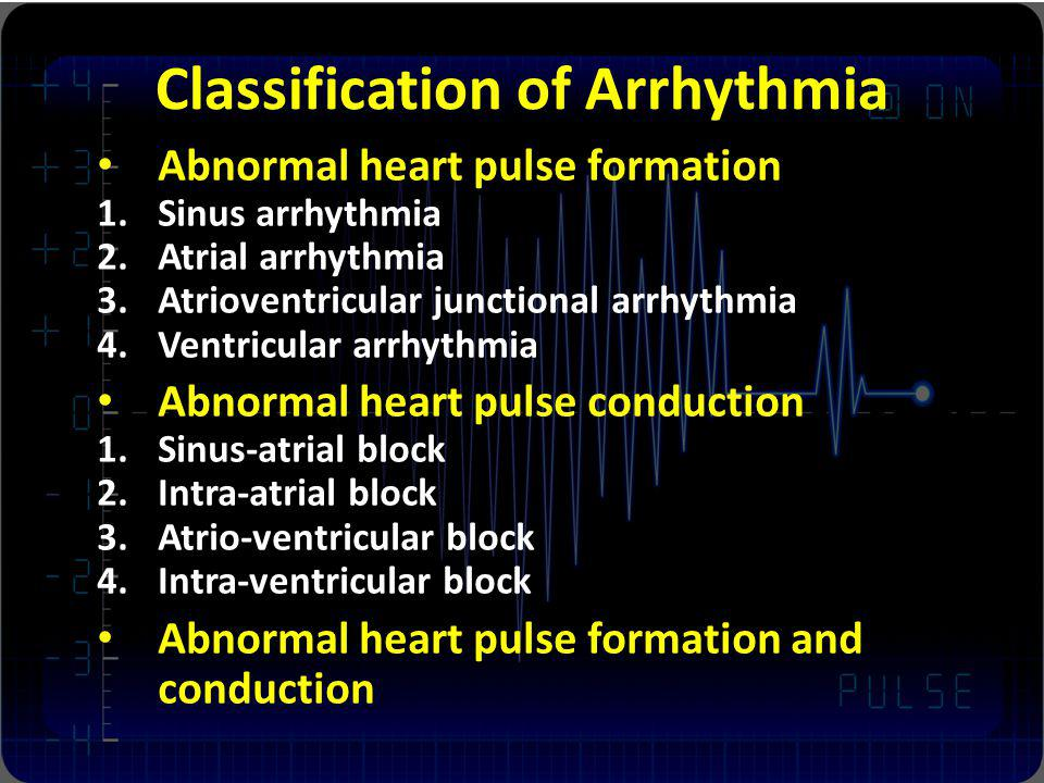 Classification of Arrhythmia Abnormal heart pulse formation 1.Sinus arrhythmia 2.Atrial arrhythmia 3.Atrioventricular junctional arrhythmia 4.Ventricu