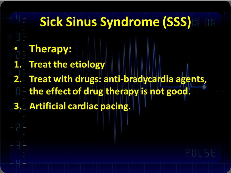 Sick Sinus Syndrome (SSS) Therapy: 1.Treat the etiology 2.Treat with drugs: anti-bradycardia agents, the effect of drug therapy is not good.