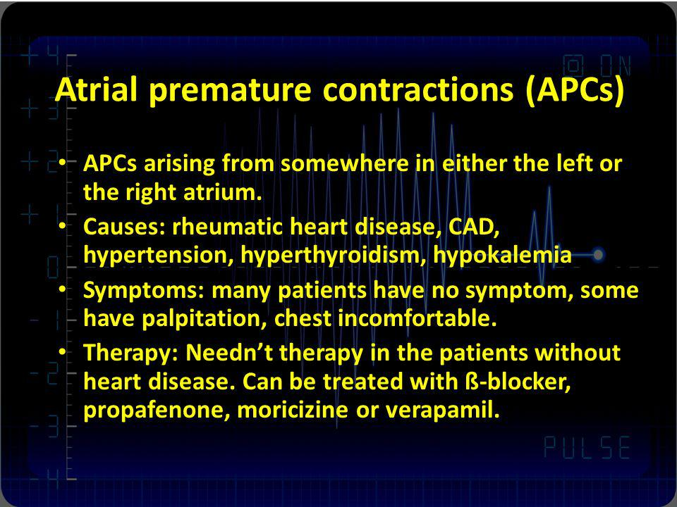 Atrial premature contractions (APCs) APCs arising from somewhere in either the left or the right atrium. Causes: rheumatic heart disease, CAD, hyperte