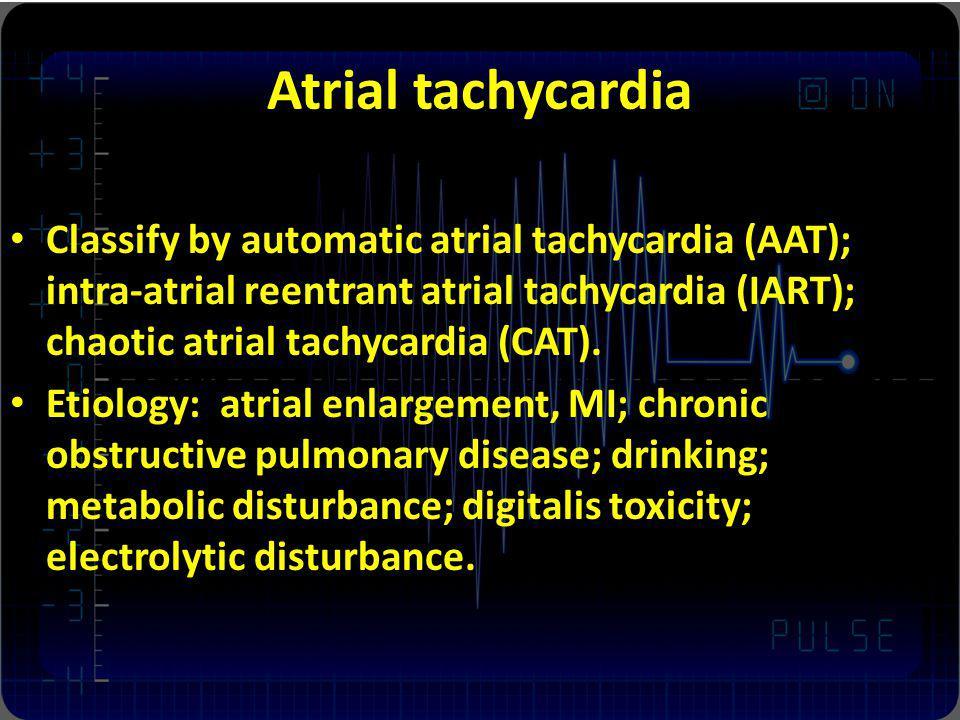 Atrial tachycardia Classify by automatic atrial tachycardia (AAT); intra-atrial reentrant atrial tachycardia (IART); chaotic atrial tachycardia (CAT).