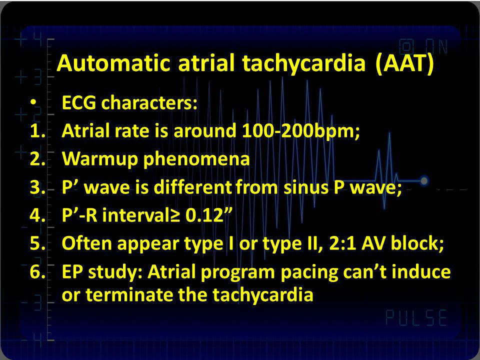 Automatic atrial tachycardia (AAT) ECG characters: 1.Atrial rate is around 100-200bpm; 2.Warmup phenomena 3.P wave is different from sinus P wave; 4.P-R interval 0.12 5.Often appear type I or type II, 2:1 AV block; 6.EP study: Atrial program pacing cant induce or terminate the tachycardia