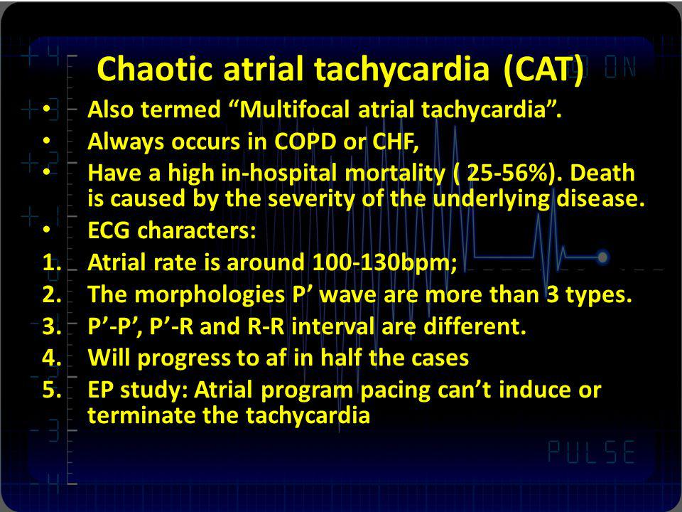 Chaotic atrial tachycardia (CAT) Also termed Multifocal atrial tachycardia. Always occurs in COPD or CHF, Have a high in-hospital mortality ( 25-56%).