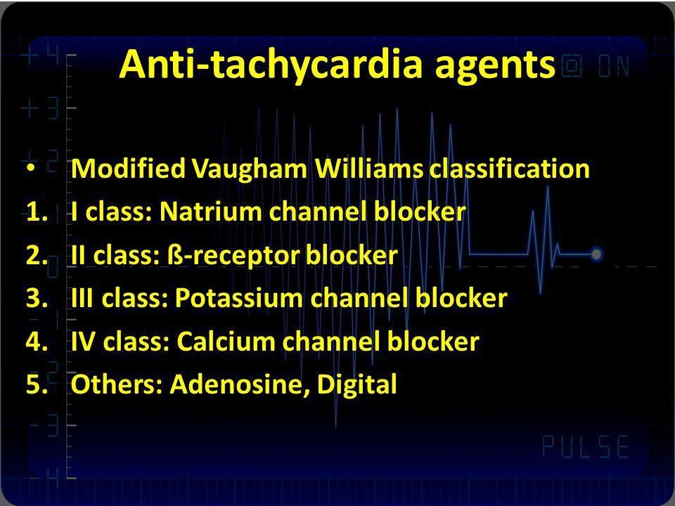 Anti-tachycardia agents Modified Vaugham Williams classification 1.I class: Natrium channel blocker 2.II class: ß-receptor blocker 3.III class: Potass