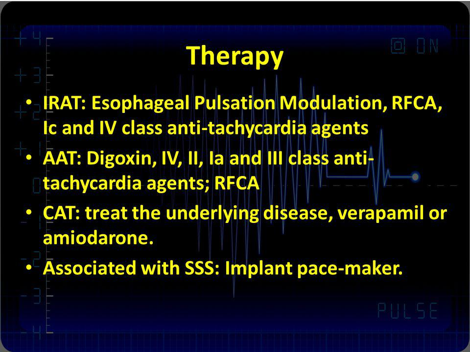 Therapy IRAT: Esophageal Pulsation Modulation, RFCA, Ic and IV class anti-tachycardia agents AAT: Digoxin, IV, II, Ia and III class anti- tachycardia agents; RFCA CAT: treat the underlying disease, verapamil or amiodarone.