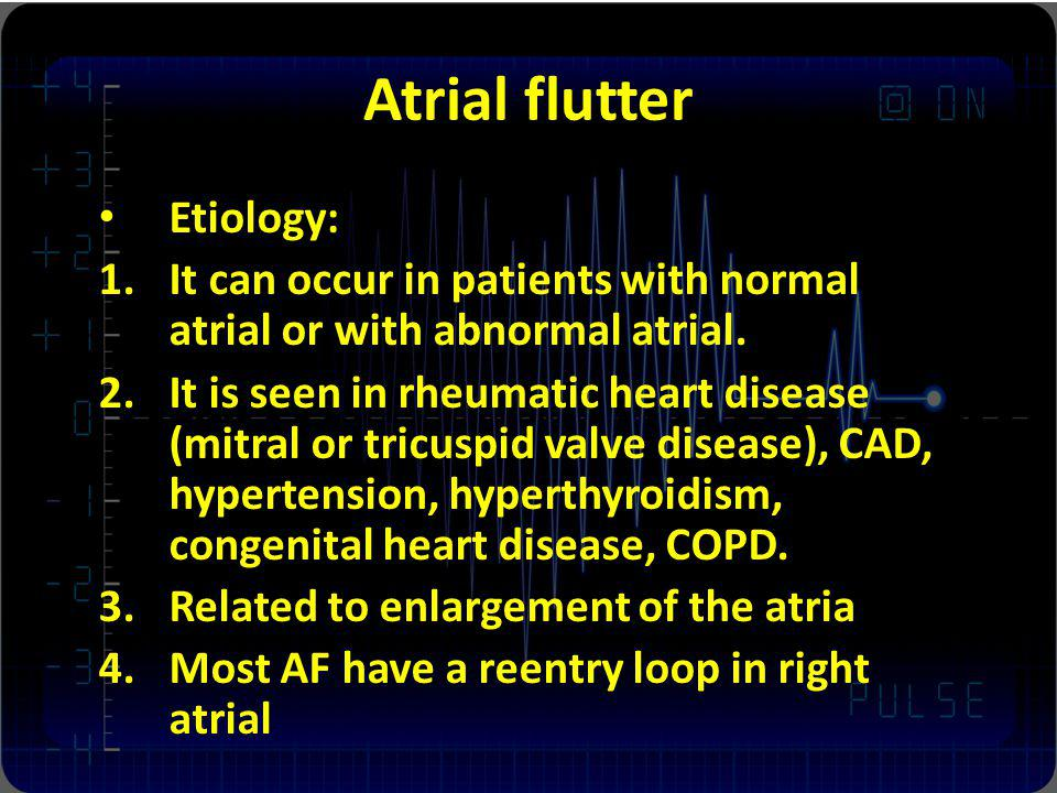 Atrial flutter Etiology: 1.It can occur in patients with normal atrial or with abnormal atrial. 2.It is seen in rheumatic heart disease (mitral or tri