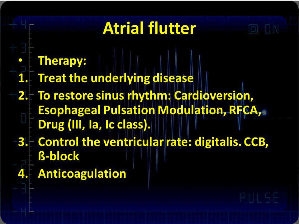 Atrial flutter Therapy: 1.Treat the underlying disease 2.To restore sinus rhythm: Cardioversion, Esophageal Pulsation Modulation, RFCA, Drug (III, Ia,