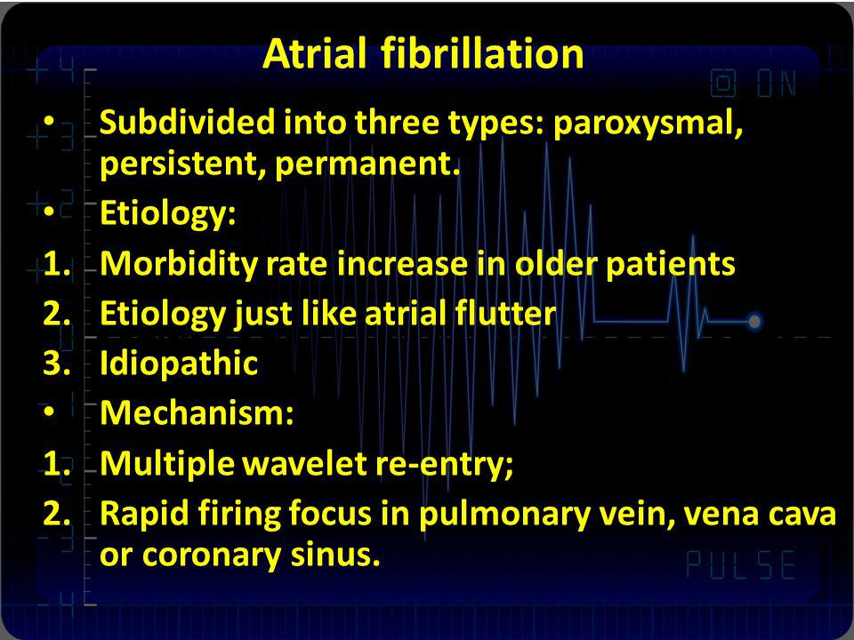 Atrial fibrillation Subdivided into three types: paroxysmal, persistent, permanent. Etiology: 1.Morbidity rate increase in older patients 2.Etiology j