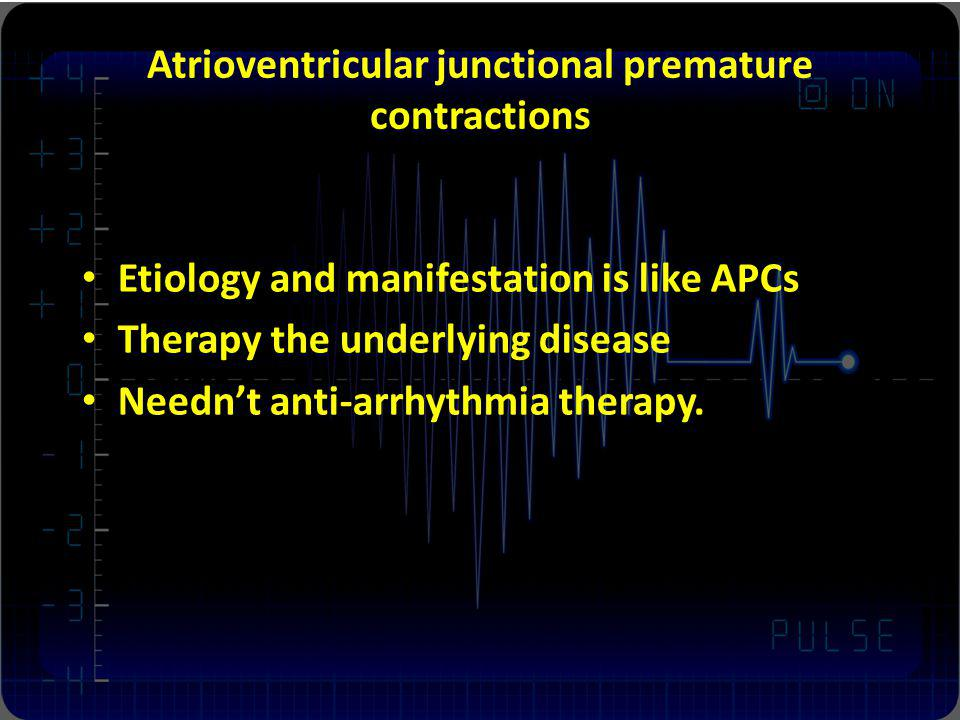 Atrioventricular junctional premature contractions Etiology and manifestation is like APCs Therapy the underlying disease Neednt anti-arrhythmia thera