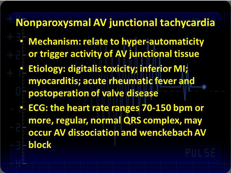 Nonparoxysmal AV junctional tachycardia Mechanism: relate to hyper-automaticity or trigger activity of AV junctional tissue Etiology: digitalis toxici