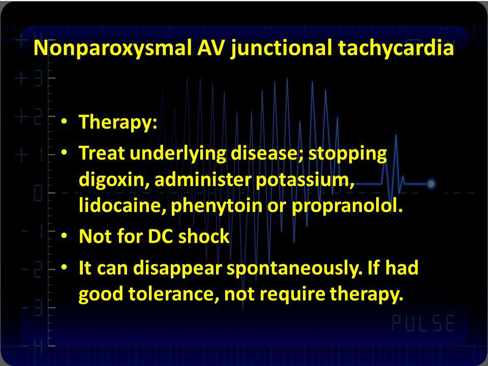 Nonparoxysmal AV junctional tachycardia Therapy: Treat underlying disease; stopping digoxin, administer potassium, lidocaine, phenytoin or propranolol
