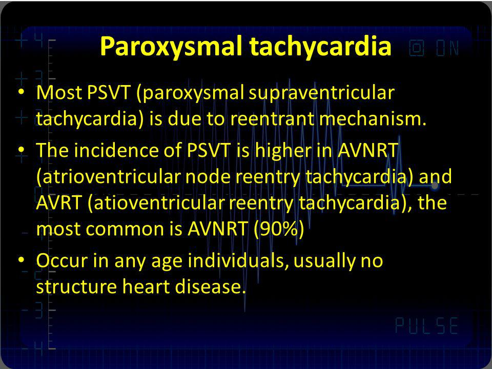 Paroxysmal tachycardia Most PSVT (paroxysmal supraventricular tachycardia) is due to reentrant mechanism. The incidence of PSVT is higher in AVNRT (at