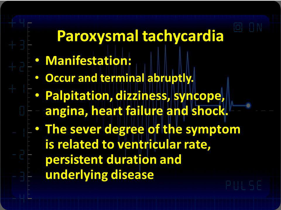 Paroxysmal tachycardia Manifestation: Occur and terminal abruptly. Palpitation, dizziness, syncope, angina, heart failure and shock. The sever degree