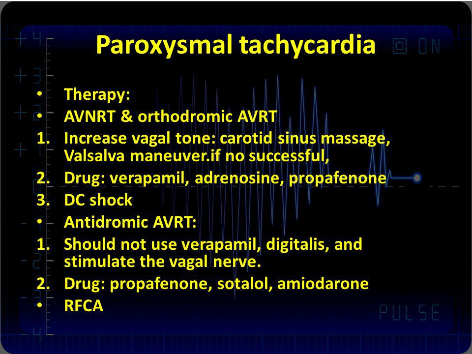 Paroxysmal tachycardia Therapy: AVNRT & orthodromic AVRT 1.Increase vagal tone: carotid sinus massage, Valsalva maneuver.if no successful, 2.Drug: ver
