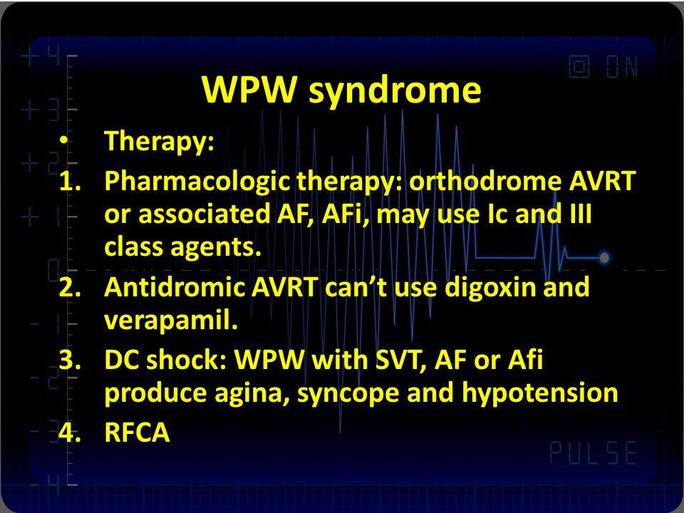 WPW syndrome Therapy: 1.Pharmacologic therapy: orthodrome AVRT or associated AF, AFi, may use Ic and III class agents. 2.Antidromic AVRT cant use digo