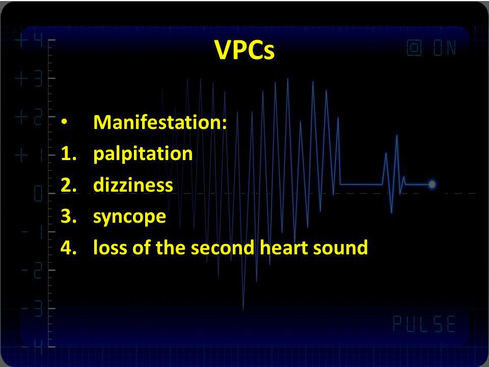 VPCs Manifestation: 1.palpitation 2.dizziness 3.syncope 4.loss of the second heart sound