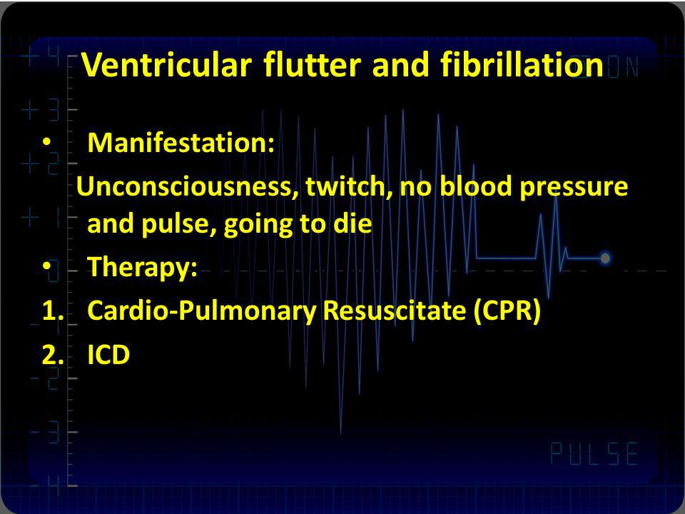 Ventricular flutter and fibrillation Manifestation: Unconsciousness, twitch, no blood pressure and pulse, going to die Therapy: 1.Cardio-Pulmonary Resuscitate (CPR) 2.ICD