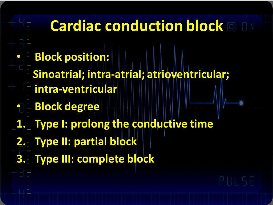 Cardiac conduction block Block position: Sinoatrial; intra-atrial; atrioventricular; intra-ventricular Block degree 1.Type I: prolong the conductive time 2.Type II: partial block 3.Type III: complete block