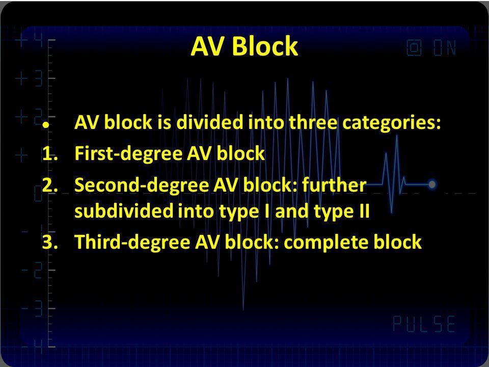 AV Block AV block is divided into three categories: 1.First-degree AV block 2.Second-degree AV block: further subdivided into type I and type II 3.Thi