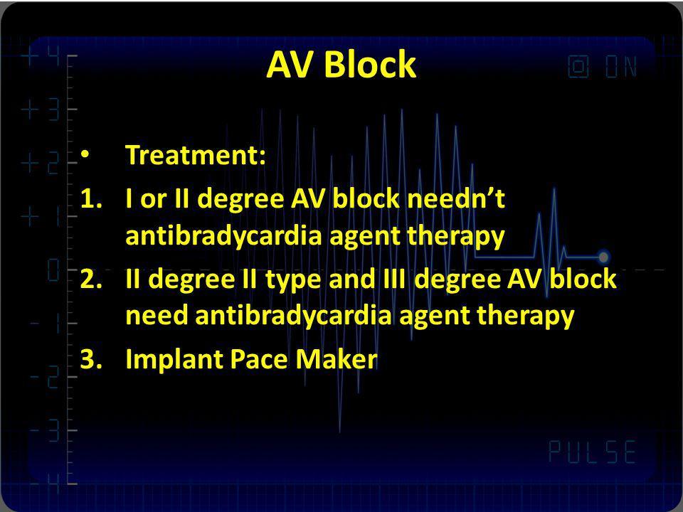 AV Block Treatment: 1.I or II degree AV block neednt antibradycardia agent therapy 2.II degree II type and III degree AV block need antibradycardia ag
