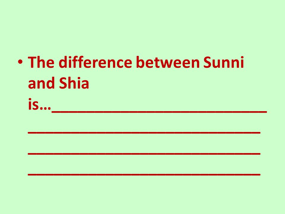 The difference between Sunni and Shia is…_________________________ ___________________________ ___________________________ ___________________________