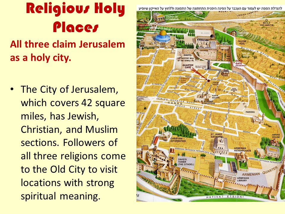 Religious Holy Places All three claim Jerusalem as a holy city. The City of Jerusalem, which covers 42 square miles, has Jewish, Christian, and Muslim