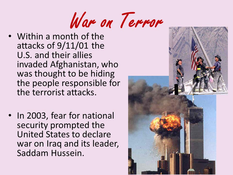 War on Terror Within a month of the attacks of 9/11/01 the U.S. and their allies invaded Afghanistan, who was thought to be hiding the people responsi