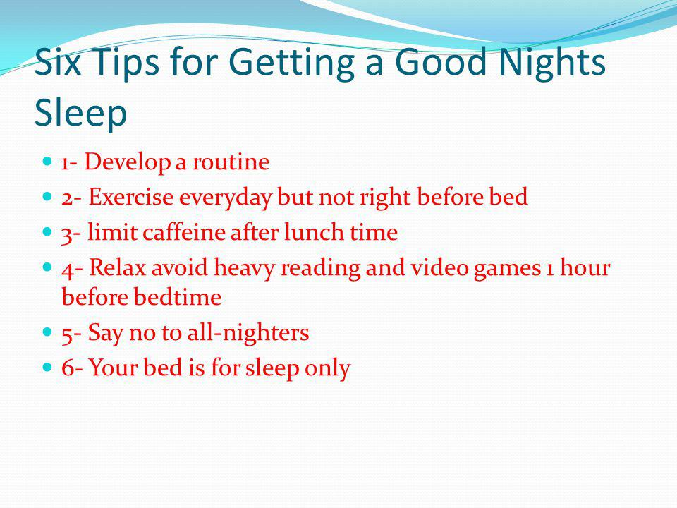 Six Tips for Getting a Good Nights Sleep 1- Develop a routine 2- Exercise everyday but not right before bed 3- limit caffeine after lunch time 4- Rela