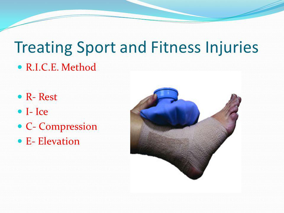 Treating Sport and Fitness Injuries R.I.C.E. Method R- Rest I- Ice C- Compression E- Elevation