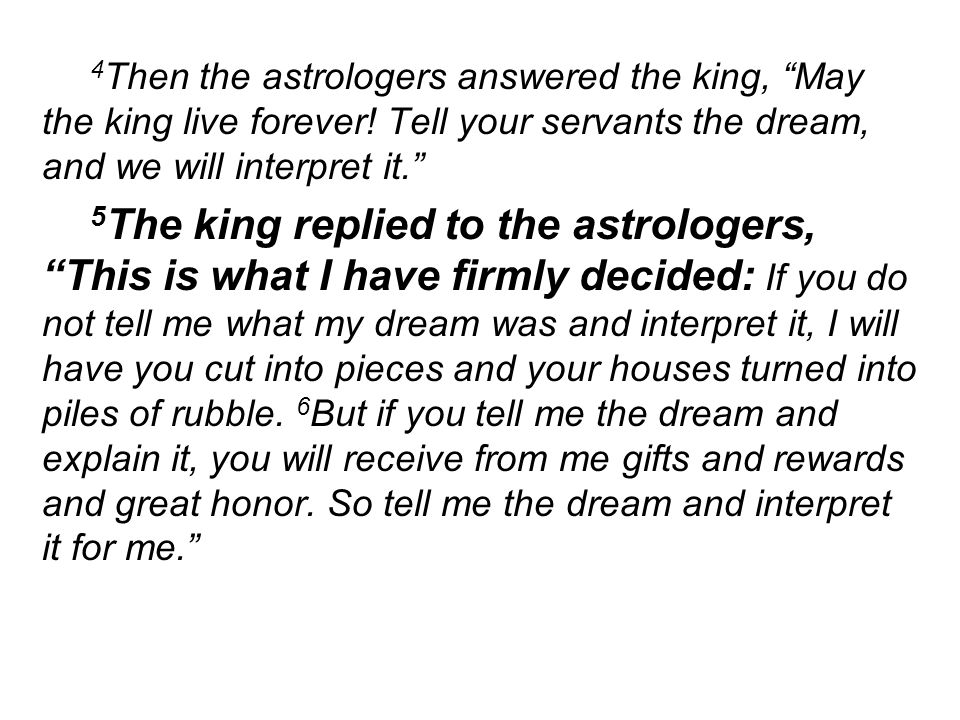 4 Then the astrologers answered the king, May the king live forever! Tell your servants the dream, and we will interpret it. 5 The king replied to the