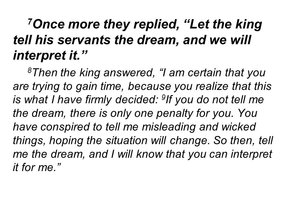 7 Once more they replied, Let the king tell his servants the dream, and we will interpret it.