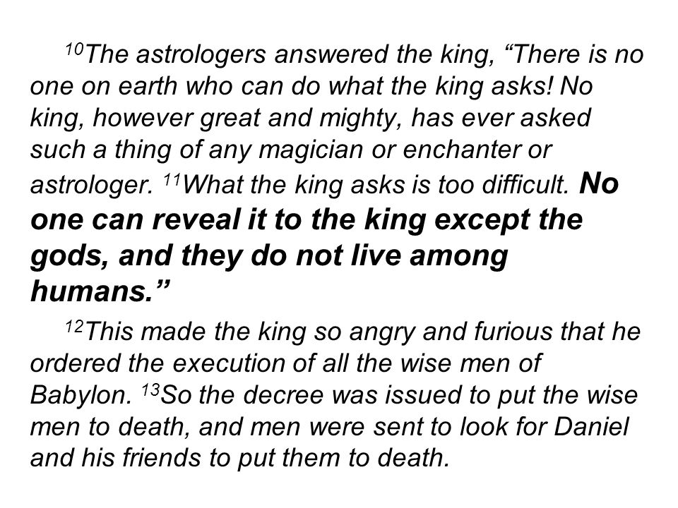 10 The astrologers answered the king, There is no one on earth who can do what the king asks.
