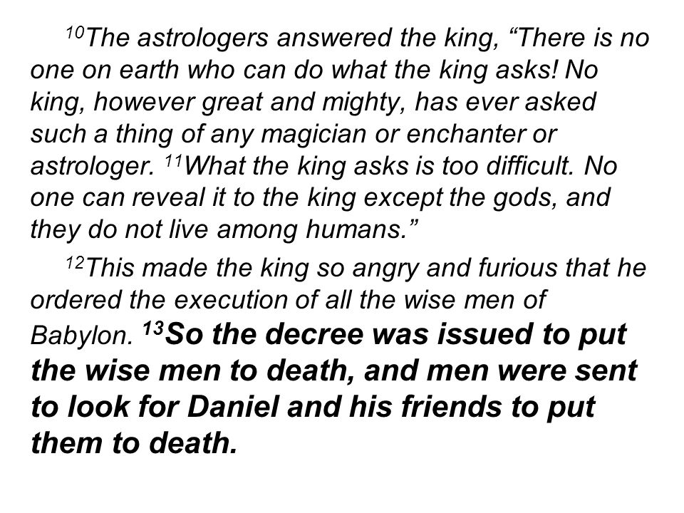 10 The astrologers answered the king, There is no one on earth who can do what the king asks! No king, however great and mighty, has ever asked such a