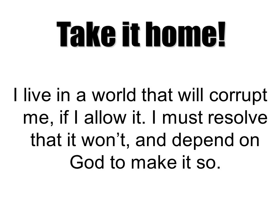 Take it home. I live in a world that will corrupt me, if I allow it.