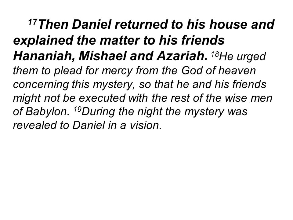 17 Then Daniel returned to his house and explained the matter to his friends Hananiah, Mishael and Azariah.