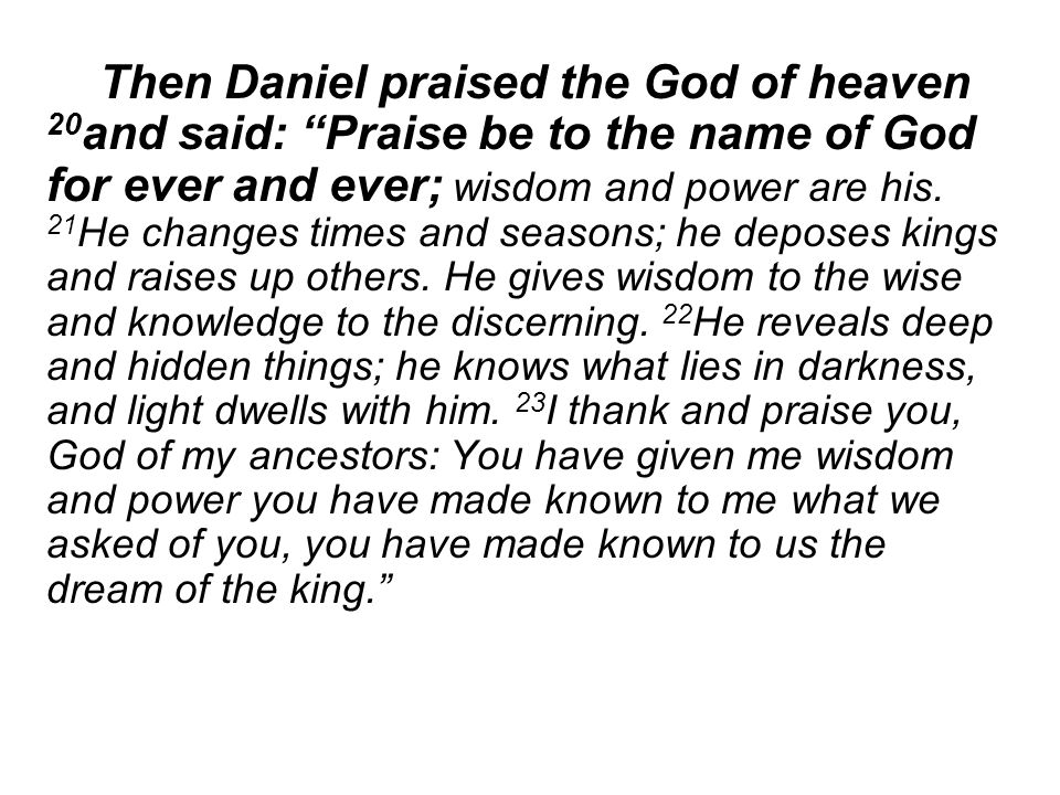 Then Daniel praised the God of heaven 20 and said: Praise be to the name of God for ever and ever; wisdom and power are his.