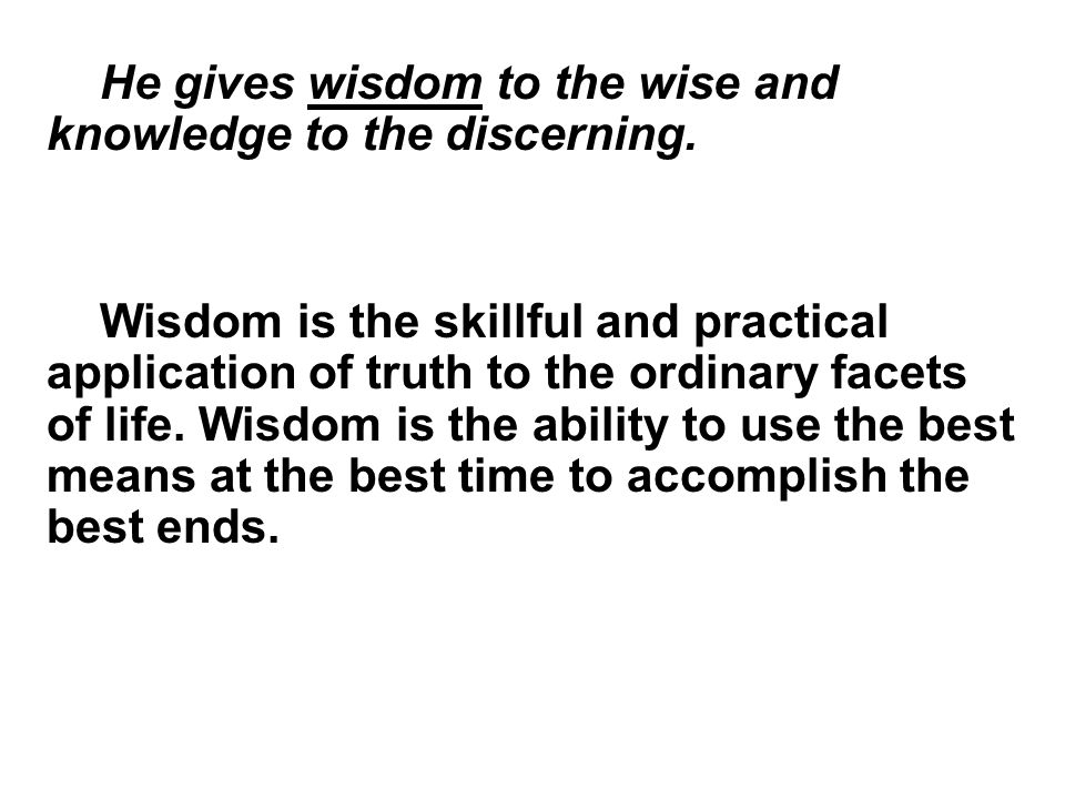 He gives wisdom to the wise and knowledge to the discerning.