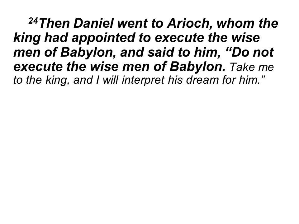24 Then Daniel went to Arioch, whom the king had appointed to execute the wise men of Babylon, and said to him, Do not execute the wise men of Babylon.