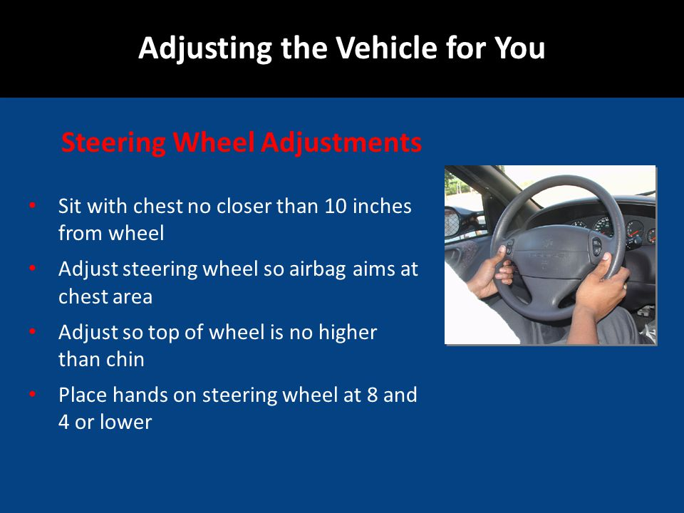 Sit with chest no closer than 10 inches from wheel Adjust steering wheel so airbag aims at chest area Adjust so top of wheel is no higher than chin Place hands on steering wheel at 8 and 4 or lower Adjusting the Vehicle for You 10 inches Steering Wheel Adjustments