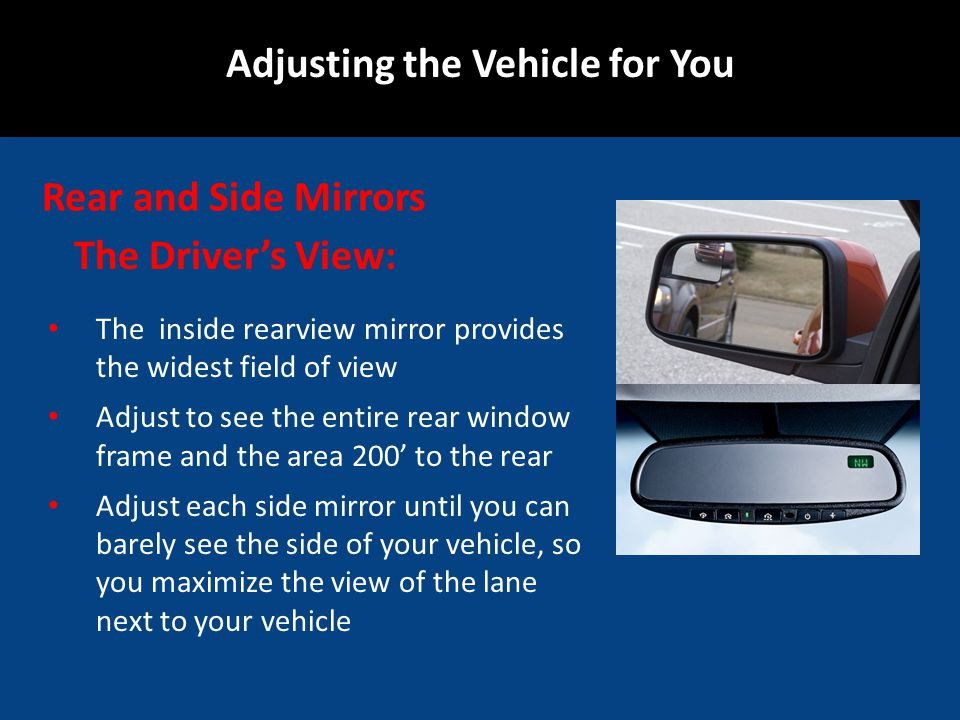 Rear and Side Mirrors The inside rearview mirror provides the widest field of view Adjust to see the entire rear window frame and the area 200 to the
