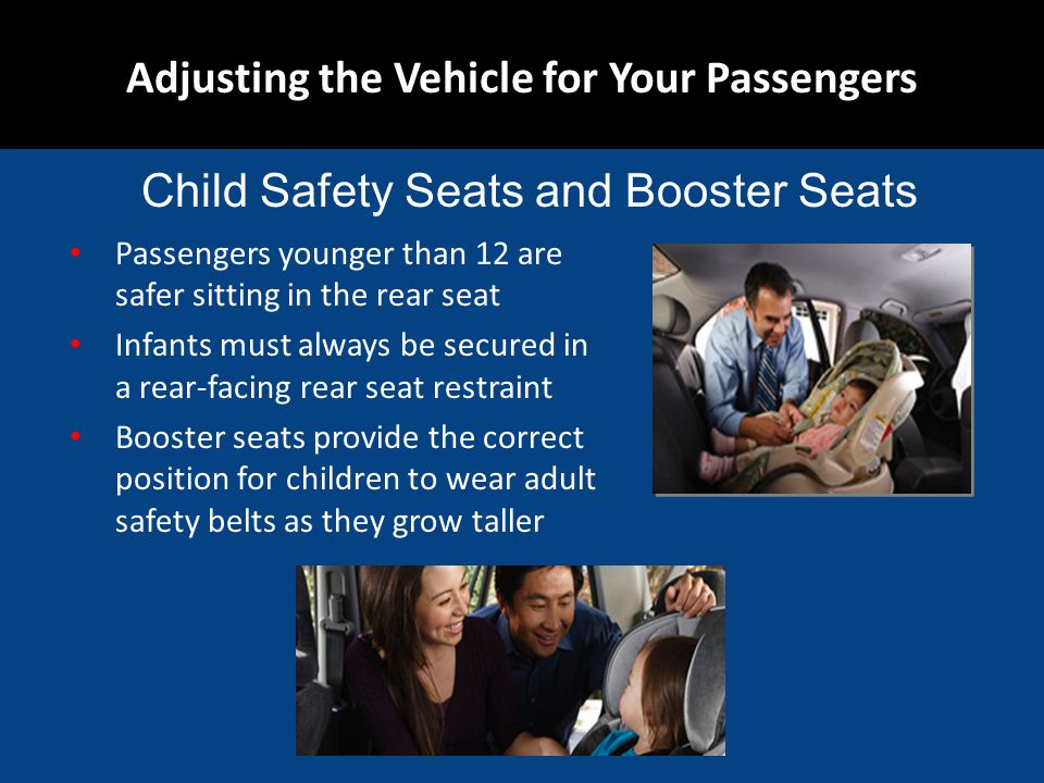 Passengers younger than 12 are safer sitting in the rear seat Infants must always be secured in a rear-facing rear seat restraint Booster seats provide the correct position for children to wear adult safety belts as they grow taller Adjusting the Vehicle for Your Passengers Child Safety Seats and Booster Seats