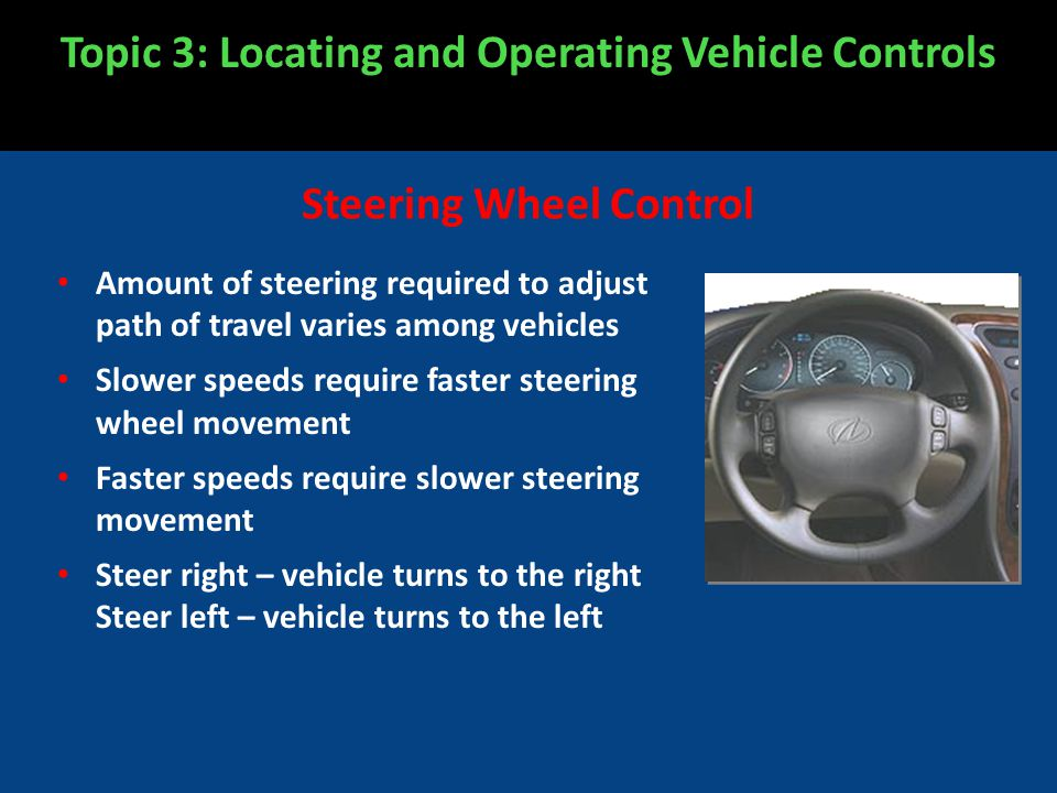 Amount of steering required to adjust path of travel varies among vehicles Slower speeds require faster steering wheel movement Faster speeds require slower steering movement Steer right – vehicle turns to the right Steer left – vehicle turns to the left Topic 3: Locating and Operating Vehicle Controls Steering Wheel Control