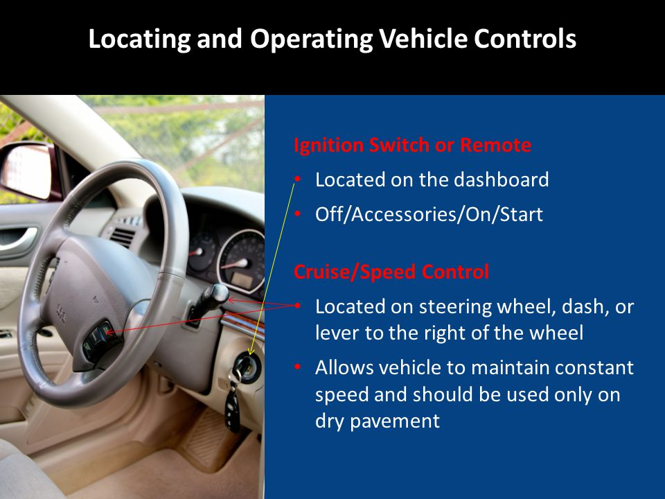 Ignition Switch or Remote Located on the dashboard Off/Accessories/On/Start Cruise/Speed Control Located on steering wheel, dash, or lever to the right of the wheel Allows vehicle to maintain constant speed and should be used only on dry pavement Locating and Operating Vehicle Controls