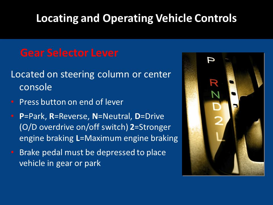 Located on steering column or center console Press button on end of lever P=Park, R=Reverse, N=Neutral, D=Drive (O/D overdrive on/off switch) 2=Strong