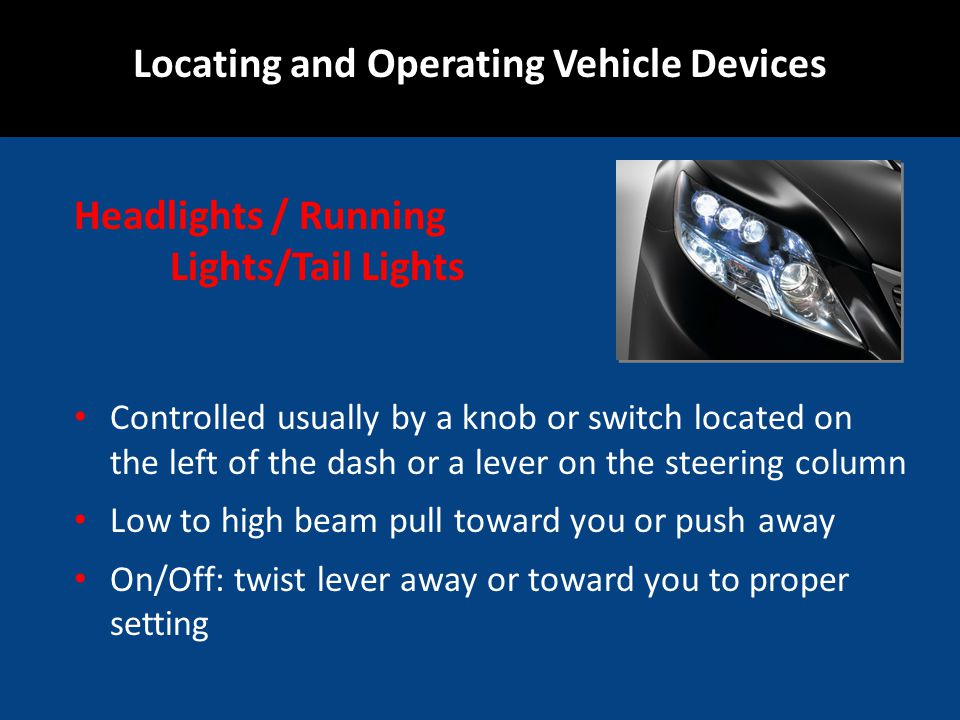 Headlights / Running Lights/Tail Lights Controlled usually by a knob or switch located on the left of the dash or a lever on the steering column Low to high beam pull toward you or push away On/Off: twist lever away or toward you to proper setting Locating and Operating Vehicle Devices
