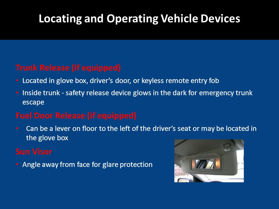 Trunk Release (if equipped) Located in glove box, drivers door, or keyless remote entry fob Inside trunk - safety release device glows in the dark for emergency trunk escape Fuel Door Release (if equipped) Can be a lever on floor to the left of the drivers seat or may be located in the glove box Sun Visor Angle away from face for glare protection Locating and Operating Vehicle Devices