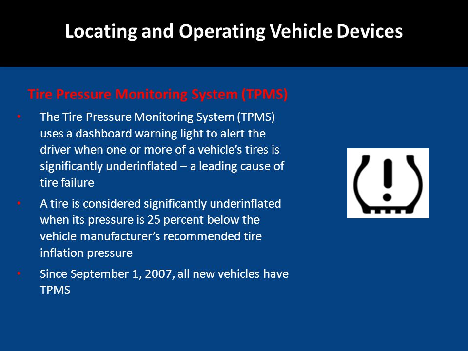 Tire Pressure Monitoring System (TPMS) The Tire Pressure Monitoring System (TPMS) uses a dashboard warning light to alert the driver when one or more