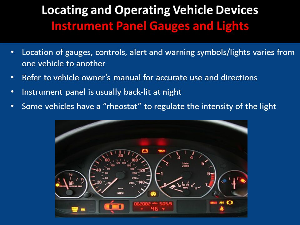 Location of gauges, controls, alert and warning symbols/lights varies from one vehicle to another Refer to vehicle owners manual for accurate use and directions Instrument panel is usually back-lit at night Some vehicles have a rheostat to regulate the intensity of the light Locating and Operating Vehicle Devices Instrument Panel Gauges and Lights